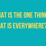 What is the one thing that is everywhere?